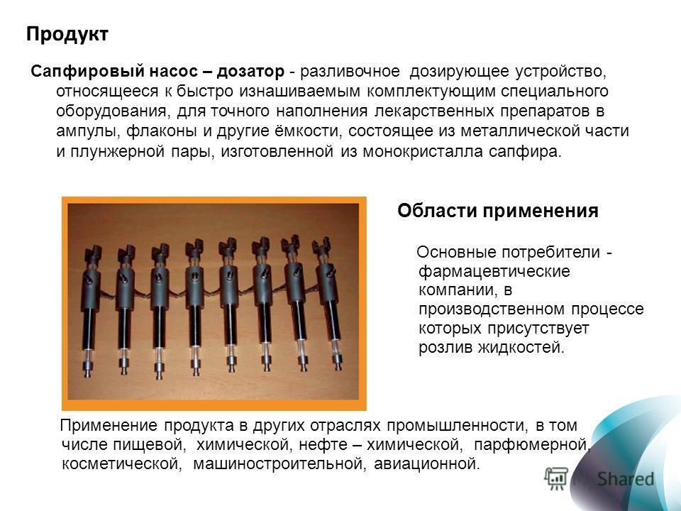 Продукт Сапфировый насос – дозатор - разливочное дозирующее устройство, относящееся к быстро изнашиваемым комплектующим специального оборудования, для точного наполнения лекарственных препаратов в ампулы, флаконы и другие ёмкости, состоящее из металл