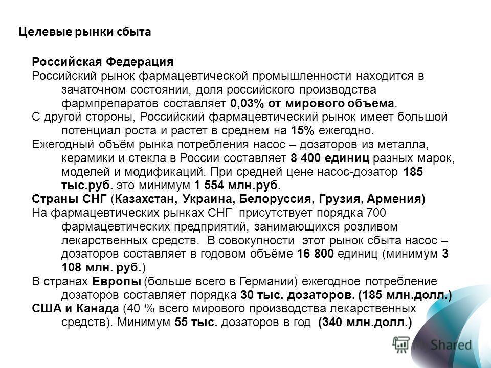 Целевые рынки сбыта Российская Федерация Российский рынок фармацевтической промышленности находится в зачаточном состоянии, доля российского производства фармпрепаратов составляет 0,03% от мирового объема. С другой стороны, Российский фармацевтически