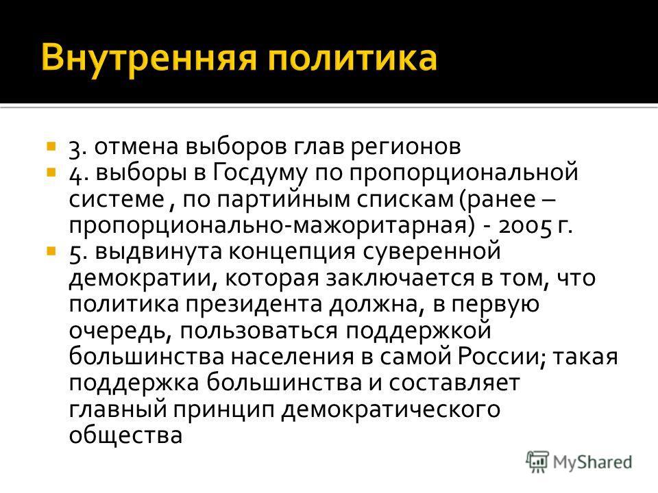3. отмена выборов глав регионов 4. выборы в Госдуму по пропорциональной системе, по партийным спискам (ранее – пропорционально-мажоритарная) - 2005 г. 5. выдвинута концепция суверенной демократии, которая заключается в том, что политика президента до