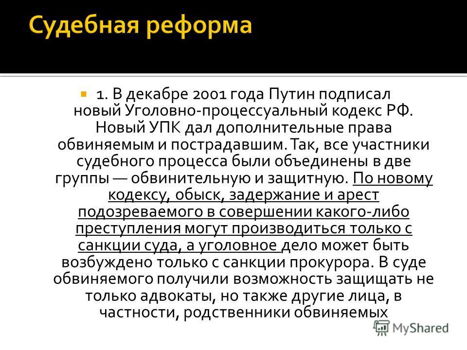 1. В декабре 2001 года Путин подписал новый Уголовно-процессуальный кодекс РФ. Новый УПК дал дополнительные права обвиняемым и пострадавшим. Так, все