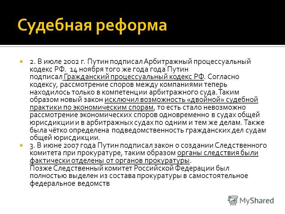 2. В июле 2002 г. Путин подписал Арбитражный процессуальный кодекс РФ. 14 ноября того же года года Путин подписал Гражданский процессуальный кодекс РФ. Согласно кодексу, рассмотрение споров между компаниями теперь находилось только в компетенции арби