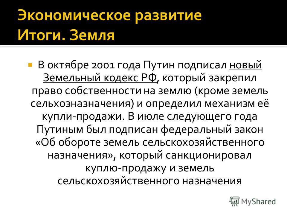 В октябре 2001 года Путин подписал новый Земельный кодекс РФ, который закрепил право собственности на землю (кроме земель сельхозназначения) и определ