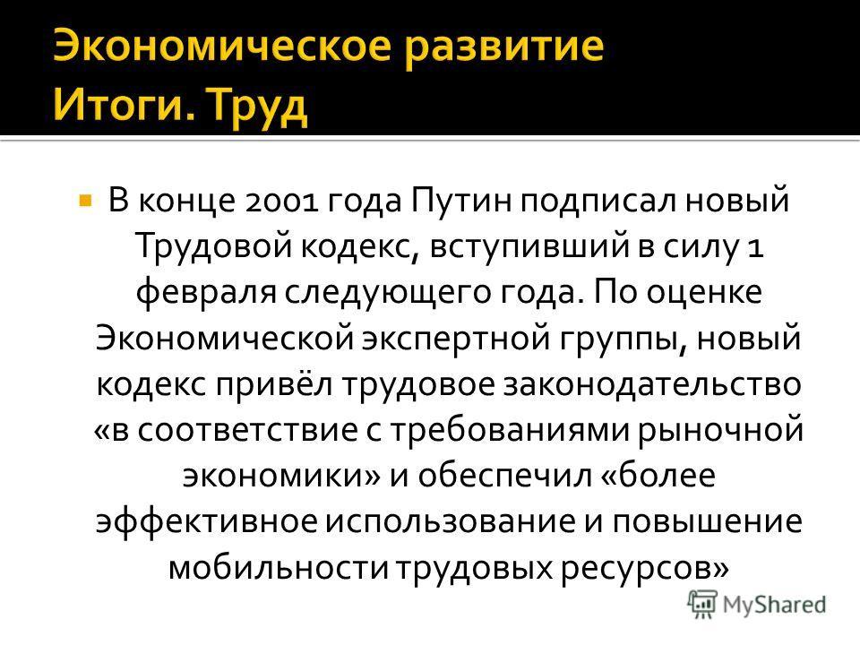 В конце 2001 года Путин подписал новый Трудовой кодекс, вступивший в силу 1 февраля следующего года. По оценке Экономической экспертной группы, новый кодекс привёл трудовое законодательство «в соответствие с требованиями рыночной экономики» и обеспеч