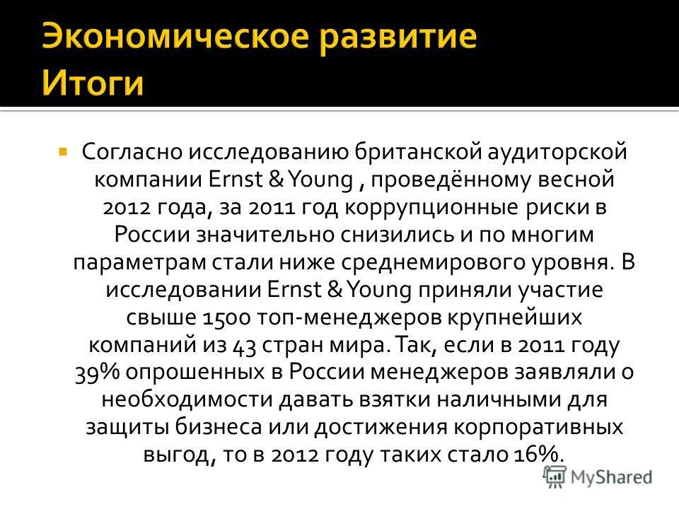 Согласно исследованию британской аудиторской компании Ernst & Young, проведённому весной 2012 года, за 2011 год коррупционные риски в России значительно снизились и по многим параметрам стали ниже среднемирового уровня. В исследовании Ernst & Young п