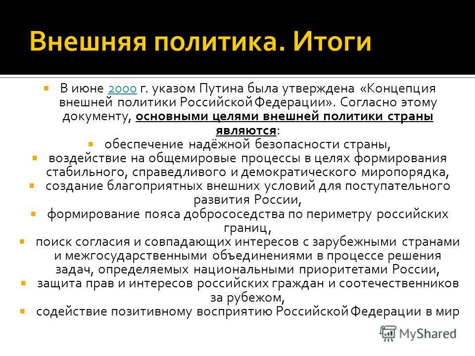 В июне 2000 г. указом Путина была утверждена «Концепция внешней политики Российской Федерации». Согласно этому документу, основными целями внешней политики страны являются:2000 обеспечение надёжной безопасности страны, воздействие на общемировые проц