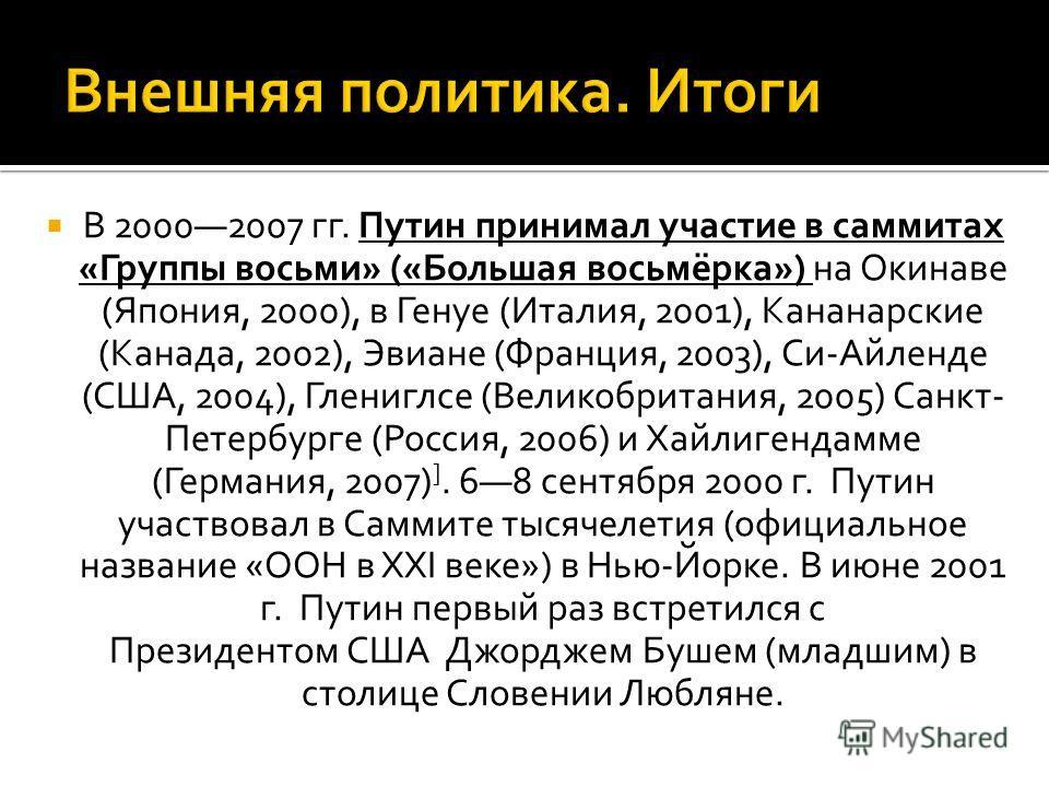 В 20002007 гг. Путин принимал участие в саммитах «Группы восьми» («Большая восьмёрка») на Окинаве (Япония, 2000), в Генуе (Италия, 2001), Кананарские (Канада, 2002), Эвиане (Франция, 2003), Си-Айленде (США, 2004), Глениглсе (Великобритания, 2005) Сан