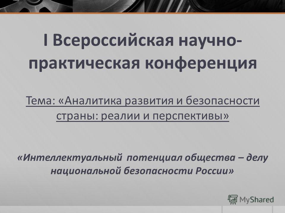 I Всероссийская научно- практическая конференция Тема: «Аналитика развития и безопасности страны: реалии и перспективы» «Интеллектуальный потенциал общества – делу национальной безопасности России»