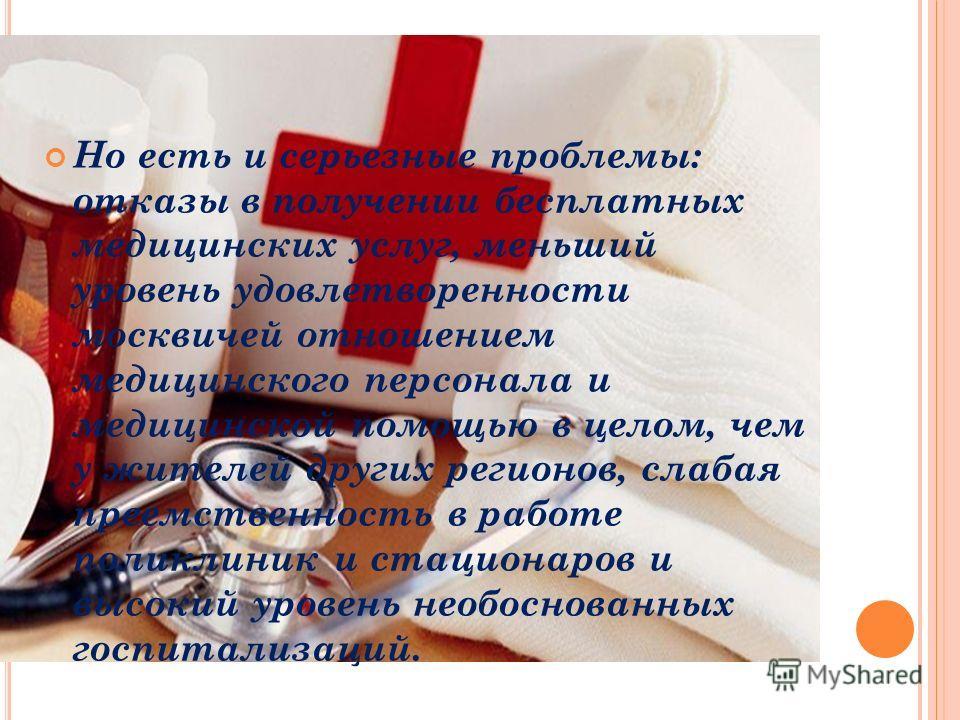 Но есть и серьезные проблемы: отказы в получении бесплатных медицинских услуг, меньший уровень удовлетворенности москвичей отношением медицинского персонала и медицинской помощью в целом, чем у жителей других регионов, слабая преемственность в работе