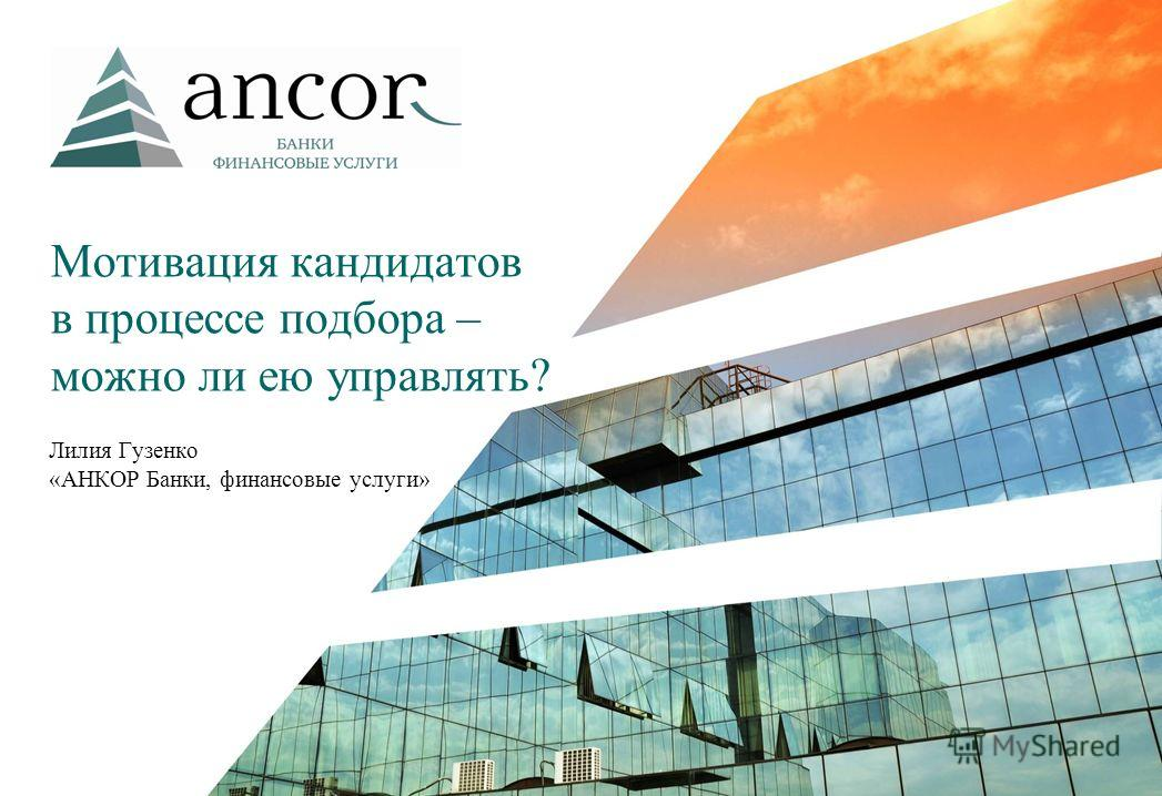 Мотивация кандидатов в процессе подбора – можно ли ею управлять? Лилия Гузенко «АНКОР Банки, финансовые услуги»