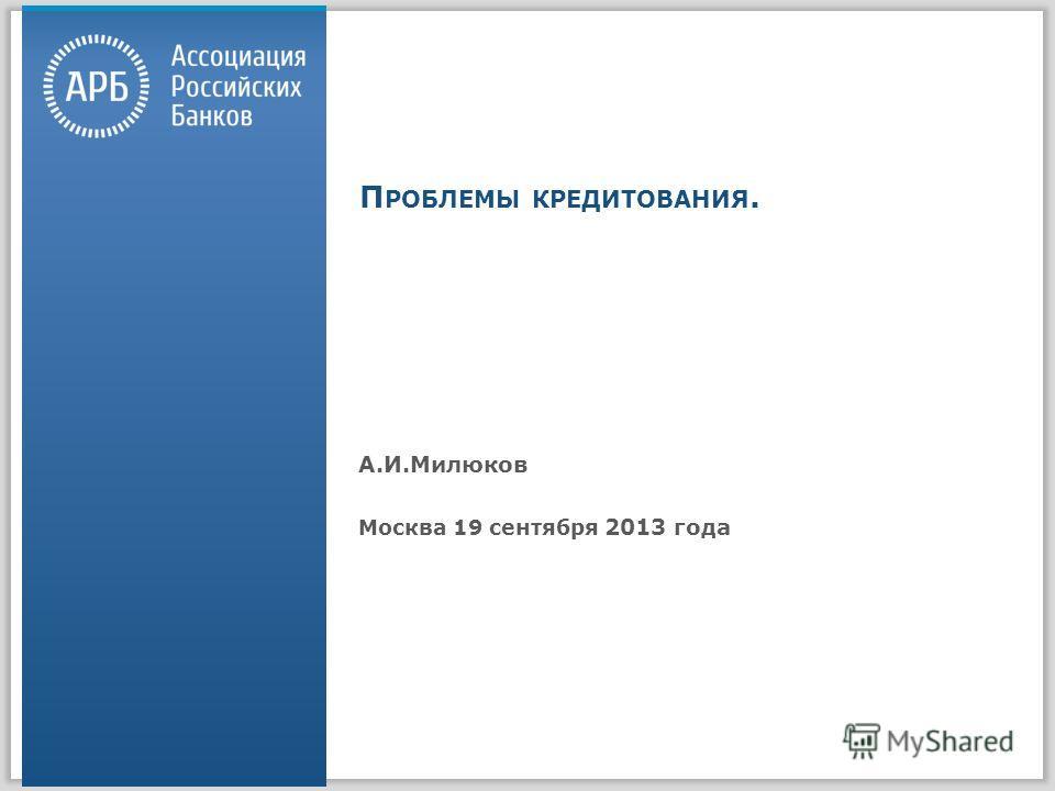 П РОБЛЕМЫ КРЕДИТОВАНИЯ. А.И.Милюков Москва 19 сентября 2013 года