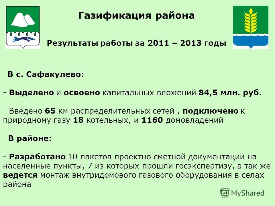 Газификация района Результаты работы за 2011 – 2013 годы В с. Сафакулево: - Выделено и освоено капитальных вложений 84,5 млн. руб. - Введено 65 км распределительных сетей, подключено к природному газу 18 котельных, и 1160 домовладений В районе: - Раз