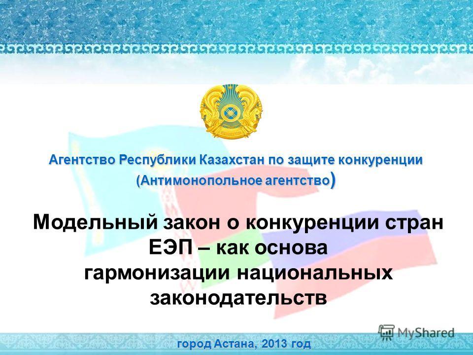 Модельный закон о конкуренции стран ЕЭП – как основа гармонизации национальных законодательств город Астана, 2013 год Агентство Республики Казахстан по защите конкуренции (Антимонопольное агентство )