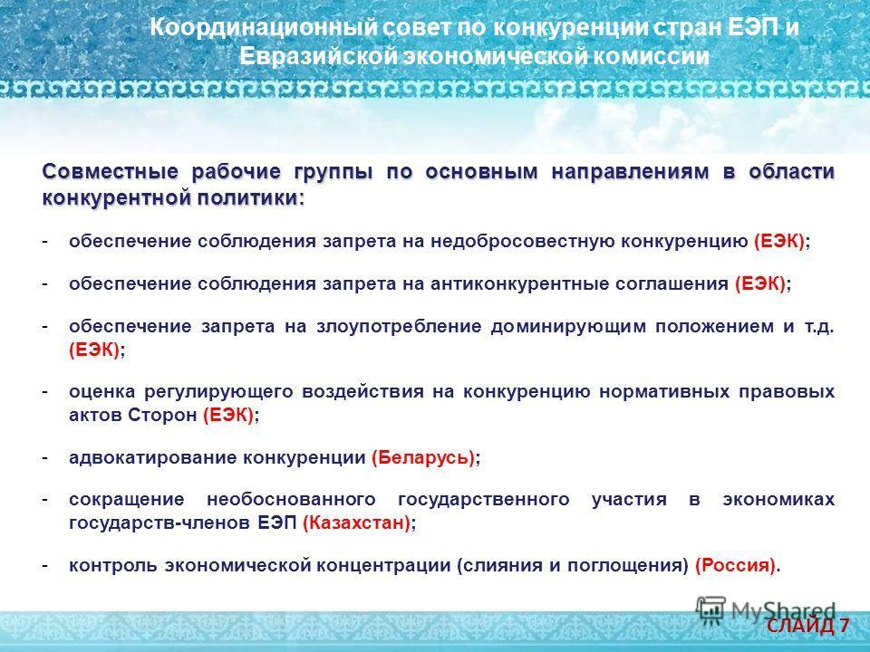 Модельный закон о конкуренции Координационный совет по конкуренции стран ЕЭП и Евразийской экономической комиссии СЛАЙД 7 Совместные рабочие группы по основным направлениям в области конкурентной политики: -обеспечение соблюдения запрета на недобросо
