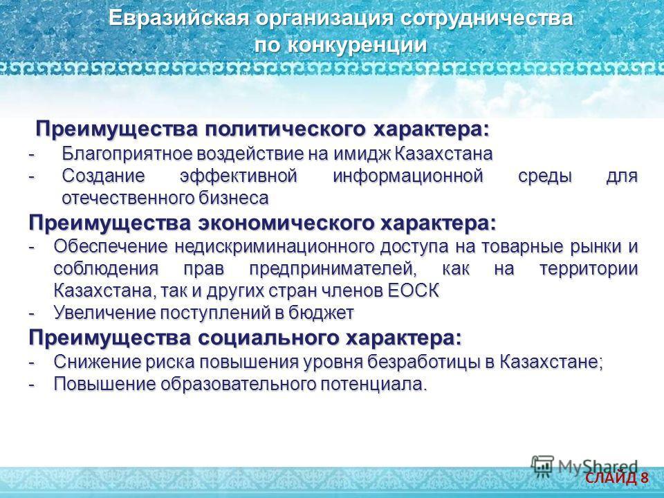 Евразийская организация сотрудничества по конкуренции СЛАЙД 8 Преимущества политического характера: Преимущества политического характера: -Благоприятное воздействие на имидж Казахстана -Создание эффективной информационной среды для отечественного биз