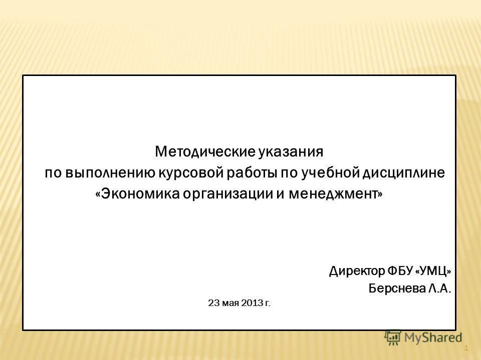1 Методические указания по выполнению курсовой работы по учебной дисциплине «Экономика организации и менеджмент» Директор ФБУ «УМЦ» Берснева Л.А. 23 мая 2013 г.
