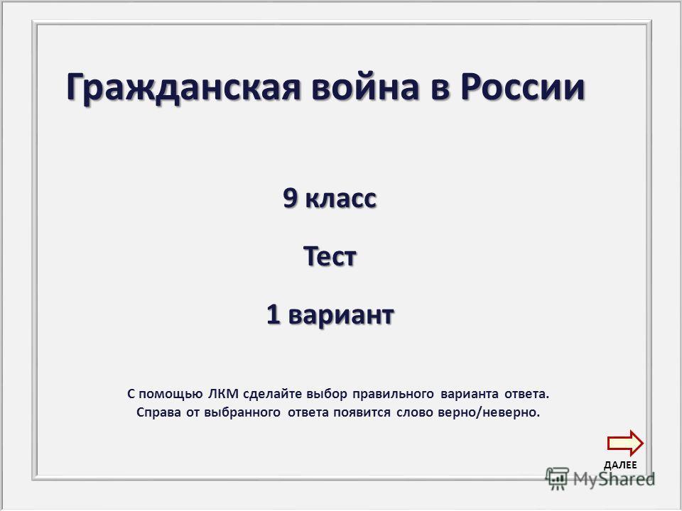 Гражданская война в России 9 класс Тест 1 вариант С помощью ЛКМ сделайте выбор правильного варианта ответа. Справа от выбранного ответа появится слово верно/неверно. ДАЛЕЕ