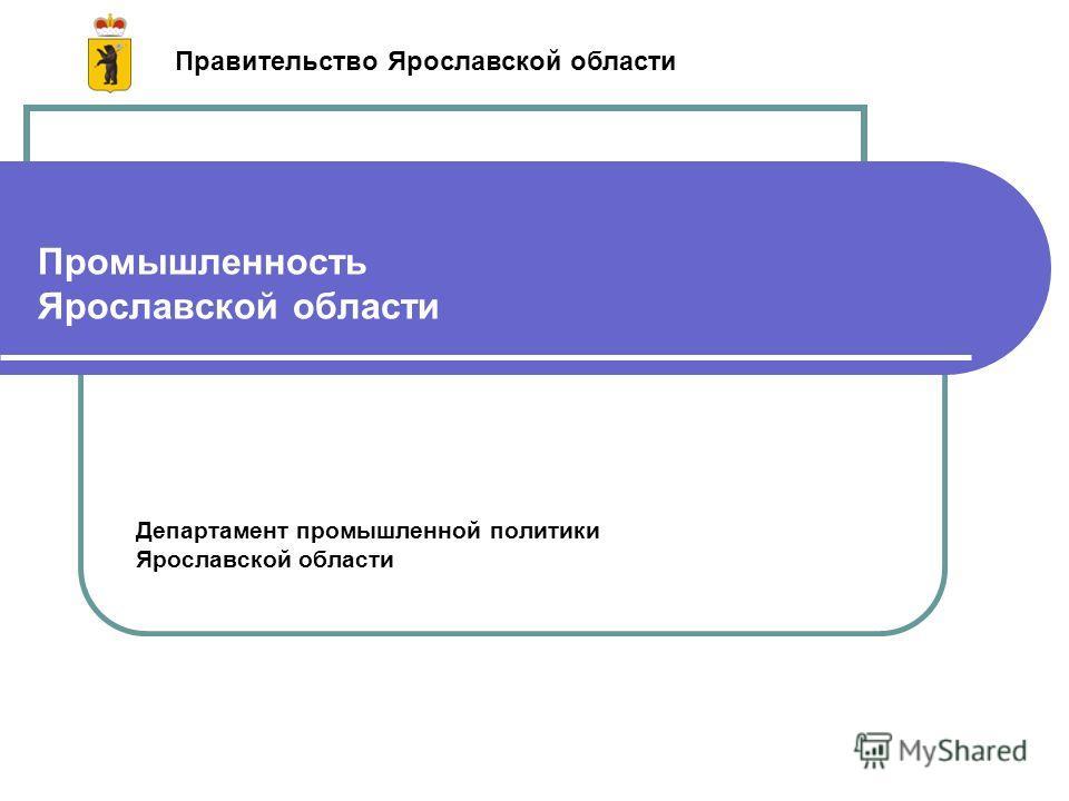 Промышленность Ярославской области Департамент промышленной политики Ярославской области Правительство Ярославской области