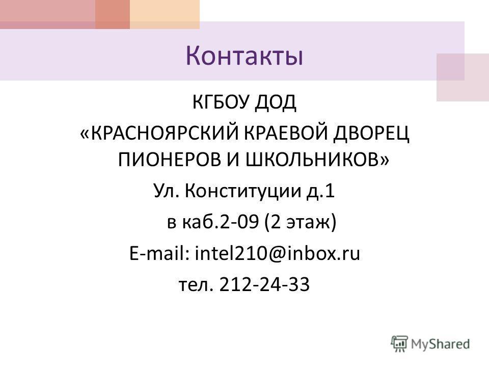 Контакты КГБОУ ДОД «КРАСНОЯРСКИЙ КРАЕВОЙ ДВОРЕЦ ПИОНЕРОВ И ШКОЛЬНИКОВ» Ул. Конституции д.1 в каб.2-09 (2 этаж) E-mail: intel210@inbox.ru тел. 212-24-33