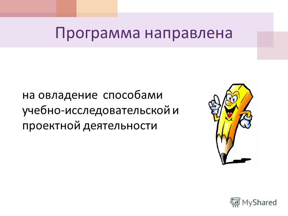 Программа направлена на овладение способами учебно-исследовательской и проектной деятельности