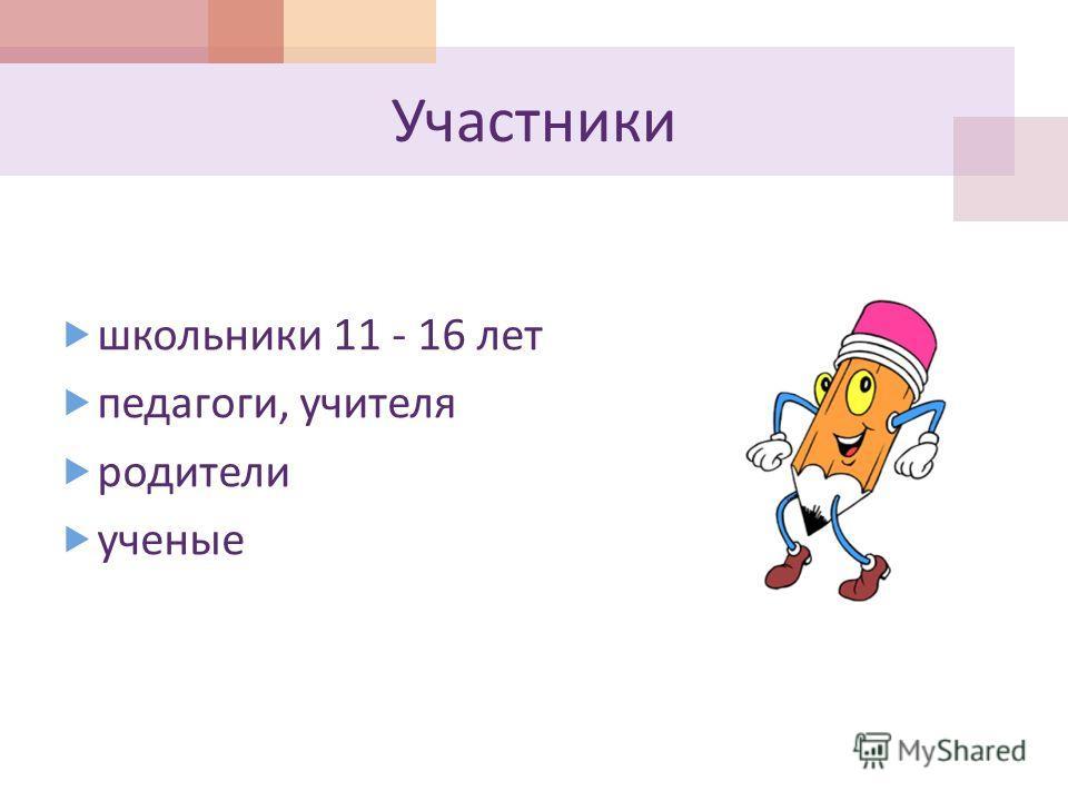 Участники школьники 11 - 16 лет педагоги, учителя родители ученые