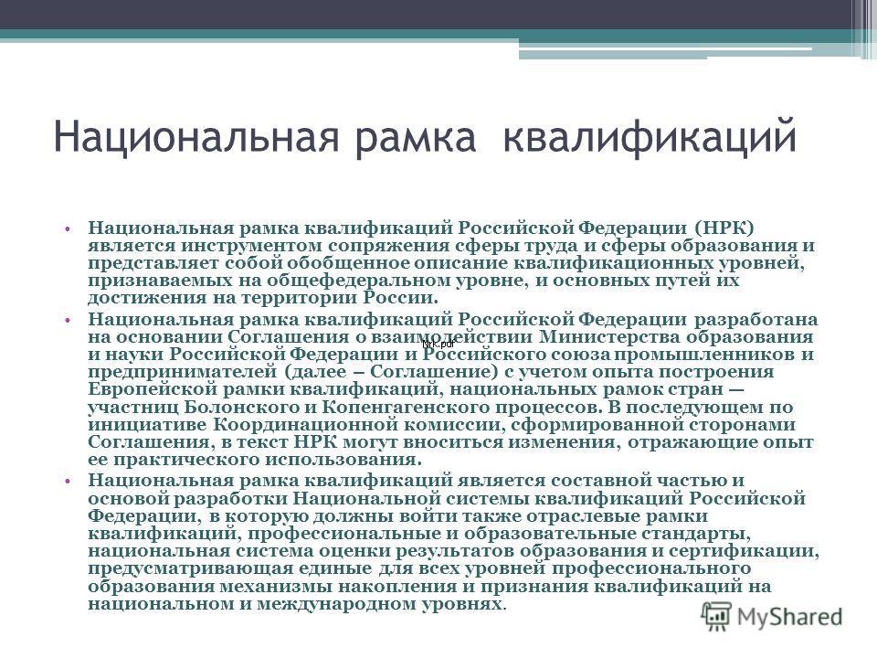 Национальная рамка квалификаций Российской Федерации (НРК) является инструментом сопряжения сферы труда и сферы образования и представляет собой обобщенное описание квалификационных уровней, признаваемых на общефедеральном уровне, и основных путей их