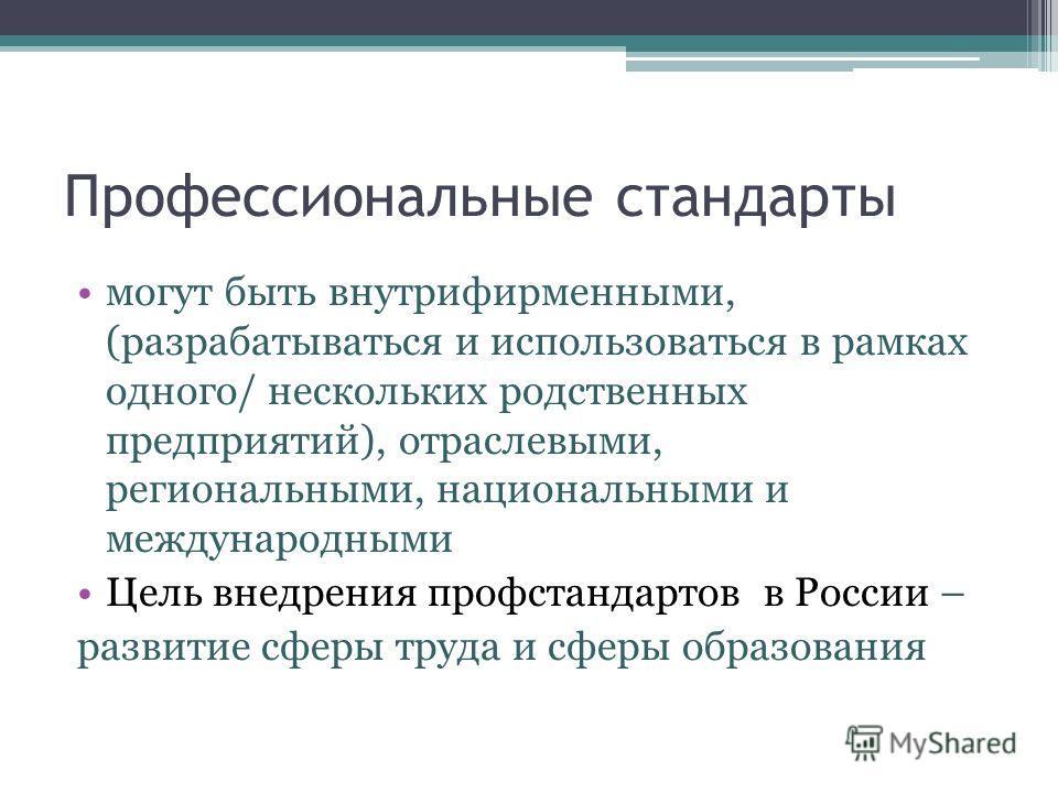 Профессиональные стандарты могут быть внутрифирменными, (разрабатываться и использоваться в рамках одного/ нескольких родственных предприятий), отраслевыми, региональными, национальными и международными Цель внедрения профстандартов в России – развит