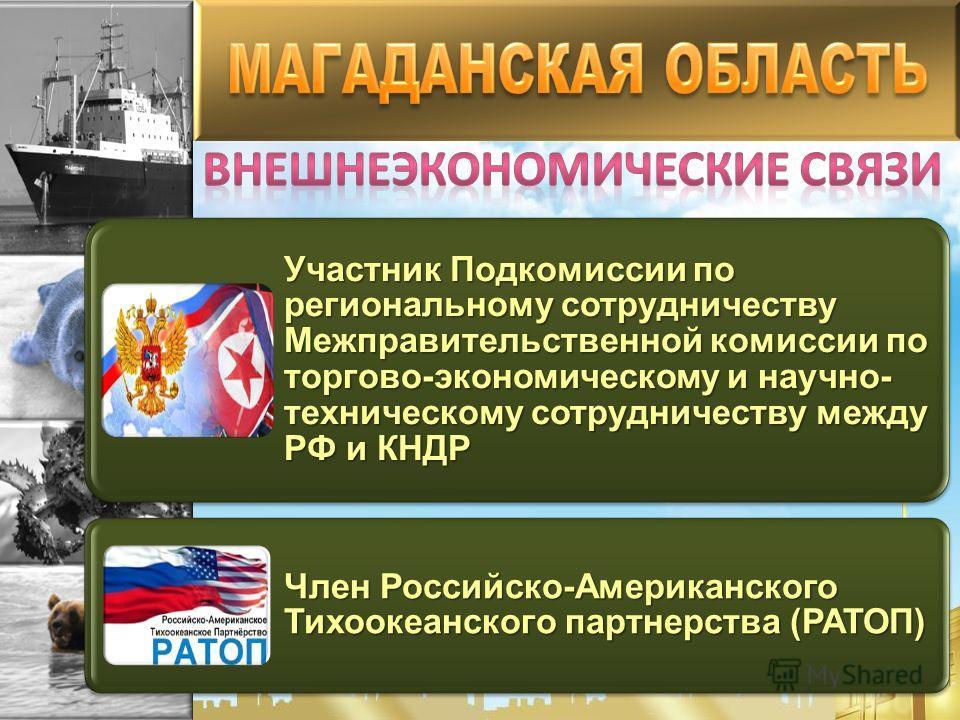 Участник Подкомиссии по региональному сотрудничеству Межправительственной комиссии по торгово-экономическому и научно- техническому сотрудничеству между РФ и КНДР Член Российско-Американского Тихоокеанского партнерства (РАТОП)