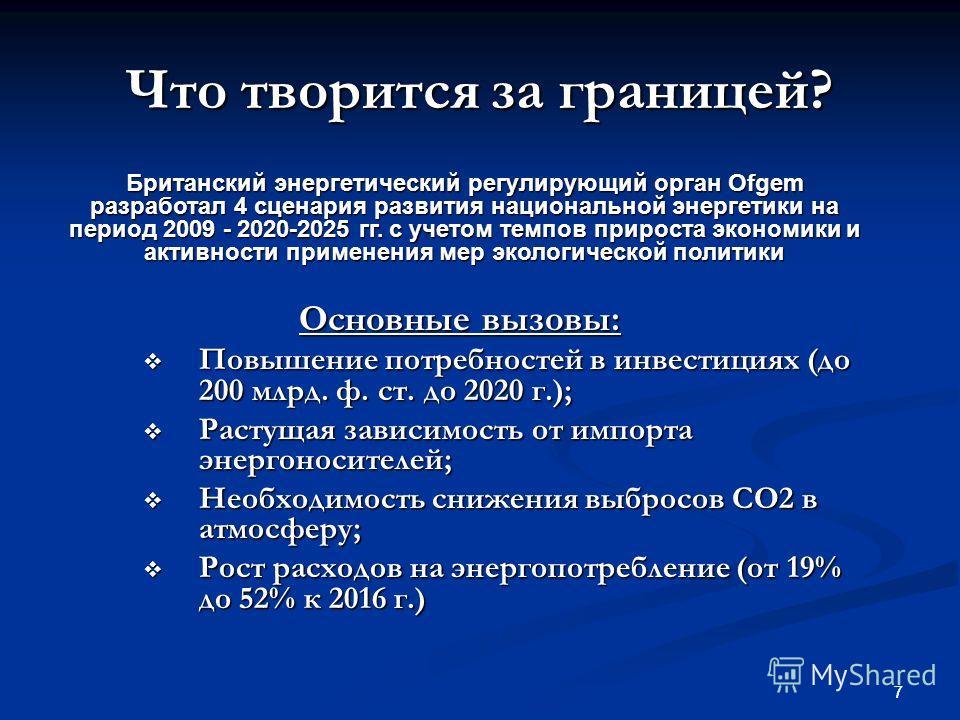 7 Что творится за границей? Британский энергетический регулирующий орган Ofgem разработал 4 сценария развития национальной энергетики на период 2009 - 2020-2025 гг. с учетом темпов прироста экономики и активности применения мер экологической политики