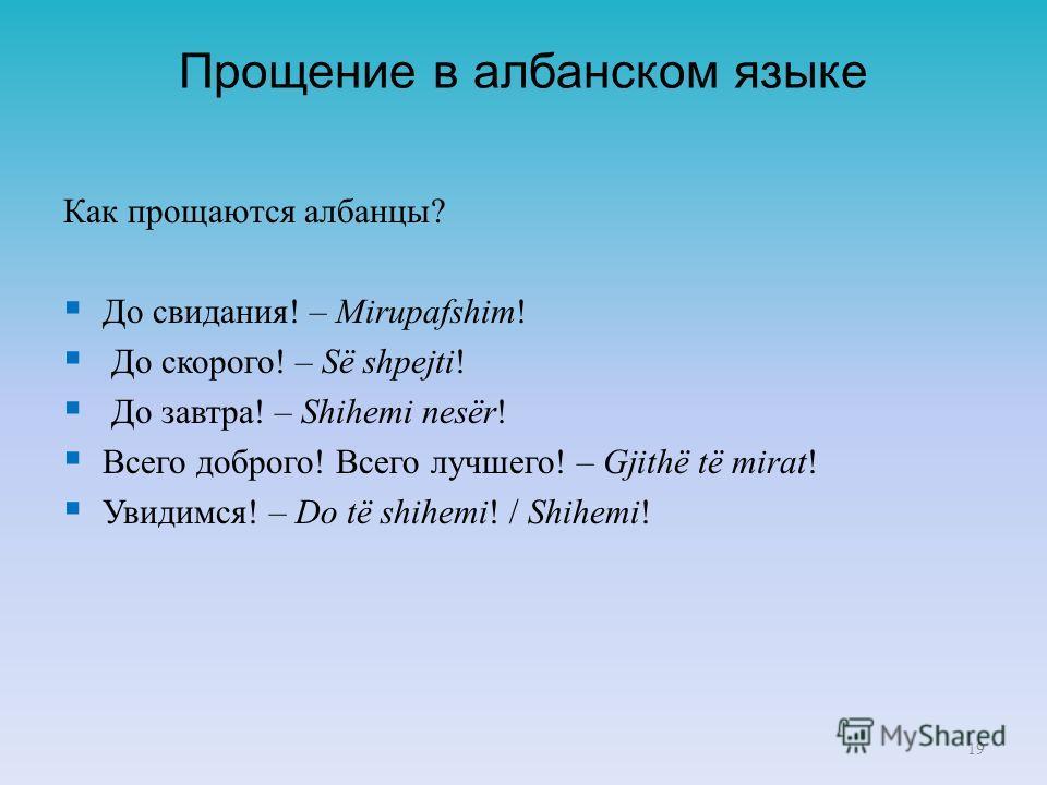 Прoщение в албанском языке Как прoщаются албанцы? До свидания! – Mirupafshim! До скорого! – Së shpejti! До завтра! – Shihemi nesër! Всего доброго! Всего лучшего! – Gjithë të mirat! Увидимся! – Do të shihemi! / Shihemi! 19