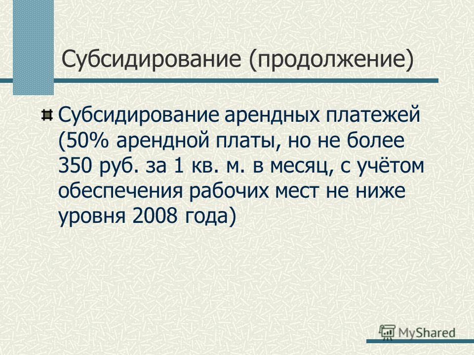 Субсидирование (продолжение) Субсидирование арендных платежей (50% арендной платы, но не более 350 руб. за 1 кв. м. в месяц, с учётом обеспечения рабочих мест не ниже уровня 2008 года)