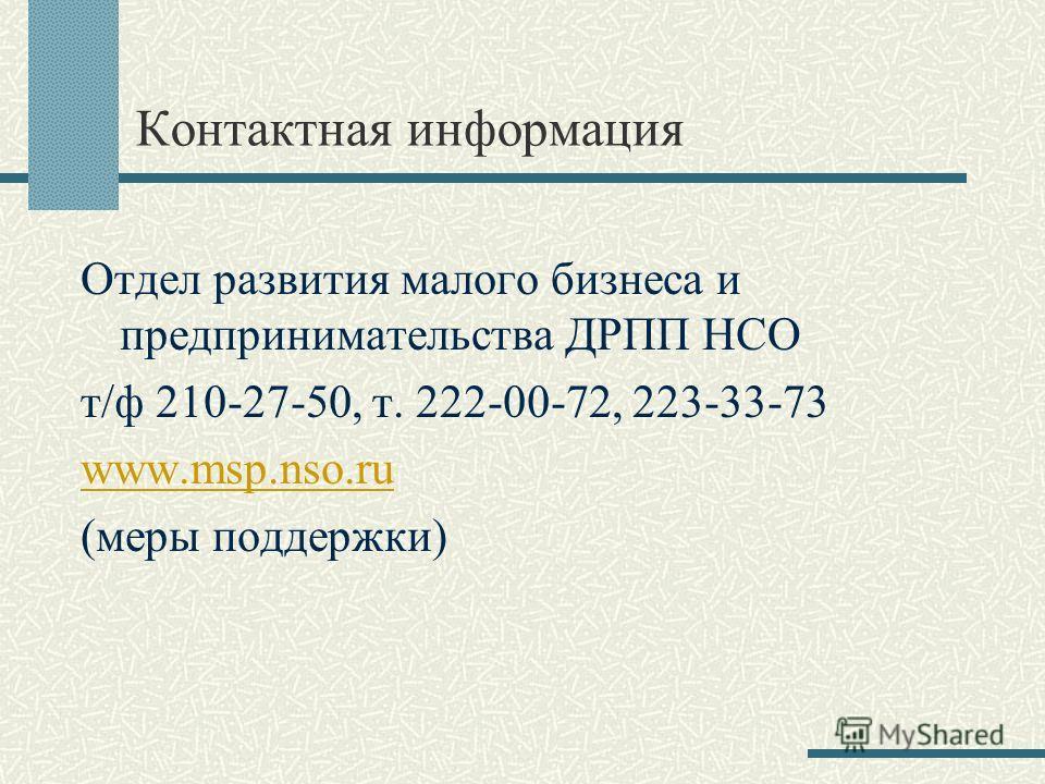 Контактная информация Отдел развития малого бизнеса и предпринимательства ДРПП НСО т/ф 210-27-50, т. 222-00-72, 223-33-73 www.msp.nso.ru (меры поддержки)