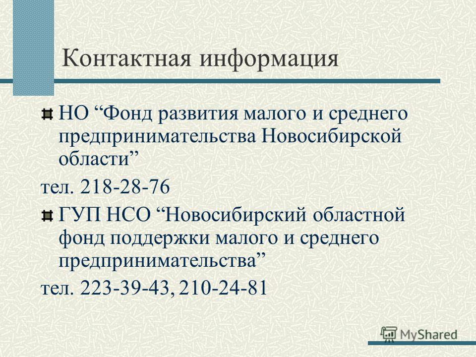 Контактная информация НО Фонд развития малого и среднего предпринимательства Новосибирской области тел. 218-28-76 ГУП НСО Новосибирский областной фонд поддержки малого и среднего предпринимательства тел. 223-39-43, 210-24-81