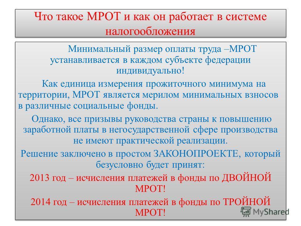 Что такое МРОТ и как он работает в системе налогообложения Минимальный размер оплаты труда –МРОТ устанавливается в каждом субъекте федерации индивидуально! Как единица измерения прожиточного минимума на территории, МРОТ является мерилом минимальных в