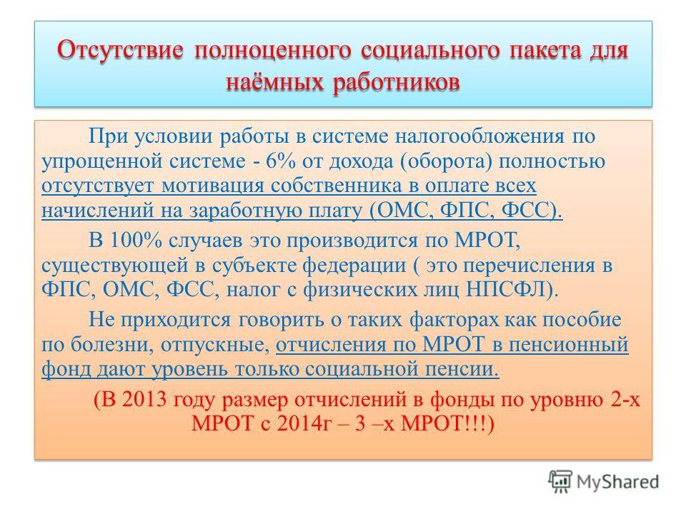 Отсутствие полноценного социального пакета для наёмных работников При условии работы в системе налогообложения по упрощенной системе - 6% от дохода (оборота) полностью отсутствует мотивация собственника в оплате всех начислений на заработную плату (О