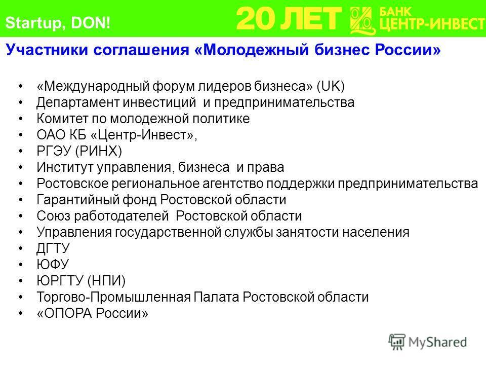 Участники соглашения «Молодежный бизнес России» Startup, DON! «Международный форум лидеров бизнеса» (UK) Департамент инвестиций и предпринимательства Комитет по молодежной политике ОАО КБ «Центр-Инвест», РГЭУ (РИНХ) Институт управления, бизнеса и пра