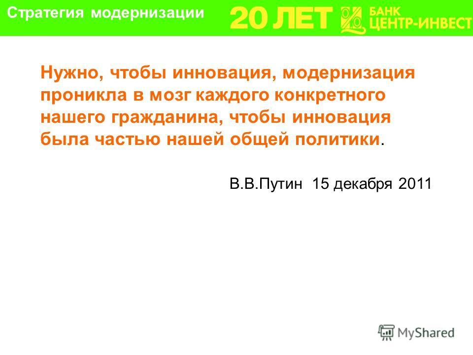 Нужно, чтобы инновация, модернизация проникла в мозг каждого конкретного нашего гражданина, чтобы инновация была частью нашей общей политики. В.В.Путин 15 декабря 2011 Стратегия модернизации
