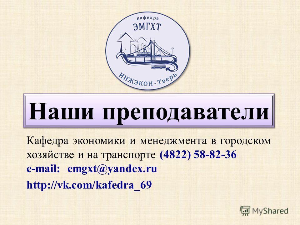Наши преподаватели Кафедра экономики и менеджмента в городском хозяйстве и на транспорте (4822) 58-82-36 e-mail: emgxt@yandex.ru http://vk.com/kafedra_69