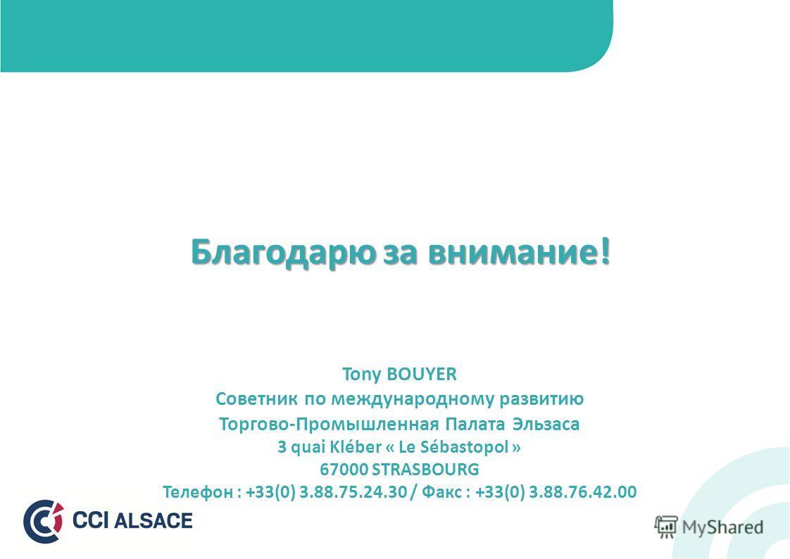 Благодарю за внимание! Tony BOUYER Советник по международному развитию Торгово-Промышленная Палата Эльзаса 3 quai Kléber « Le Sébastopol » 67000 STRASBOURG Телефон : +33(0) 3.88.75.24.30 / Факс : +33(0) 3.88.76.42.00