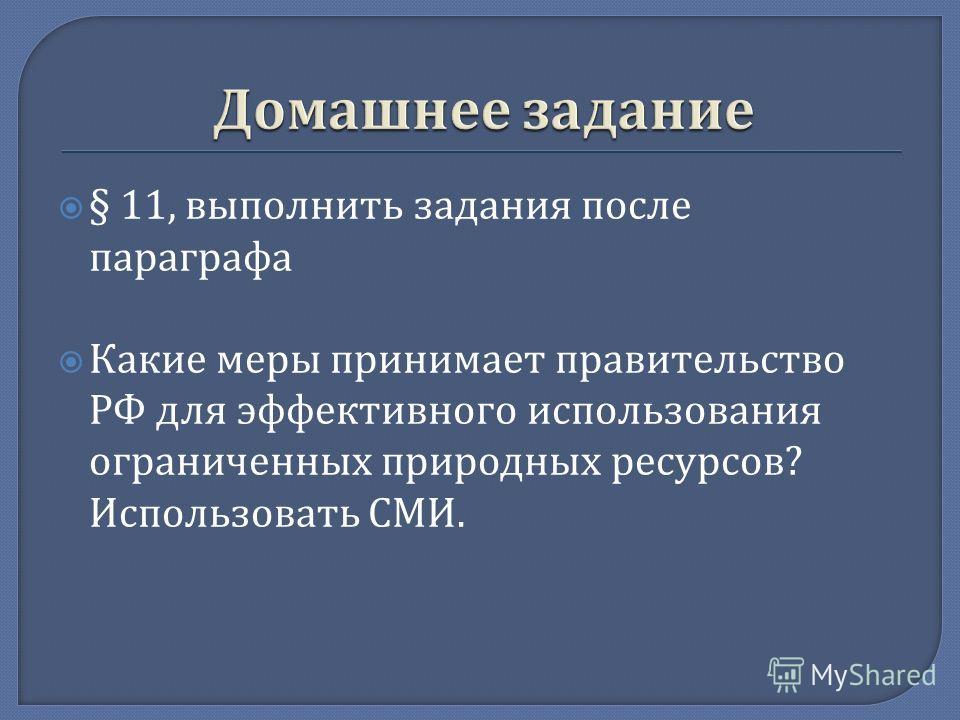 § 11, выполнить задания после параграфа Какие меры принимает правительство РФ для эффективного использования ограниченных природных ресурсов ? Использовать СМИ.