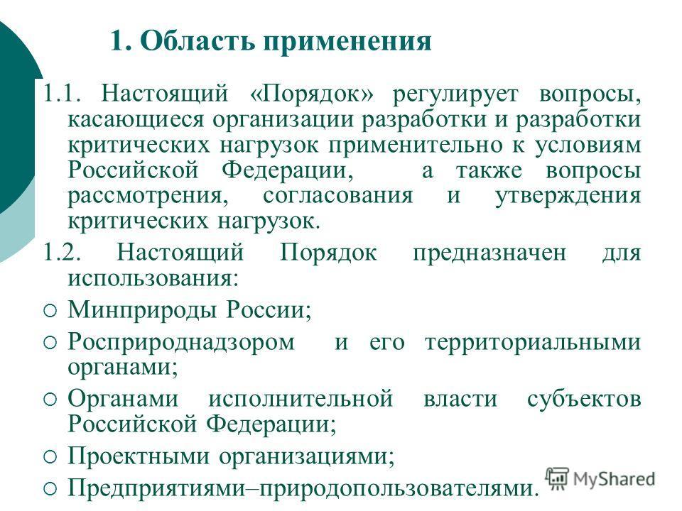 1. Область применения 1.1. Настоящий «Порядок» регулирует вопросы, касающиеся организации разработки и разработки критических нагрузок применительно к условиям Российской Федерации, а также вопросы рассмотрения, согласования и утверждения критических