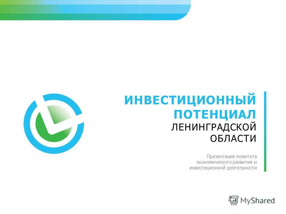 ИНВЕСТИЦИОННЫЙ ПОТЕНЦИАЛ ЛЕНИНГРАДСКОЙ ОБЛАСТИ Презентация комитета экономического развития и инвестиционной деятельности