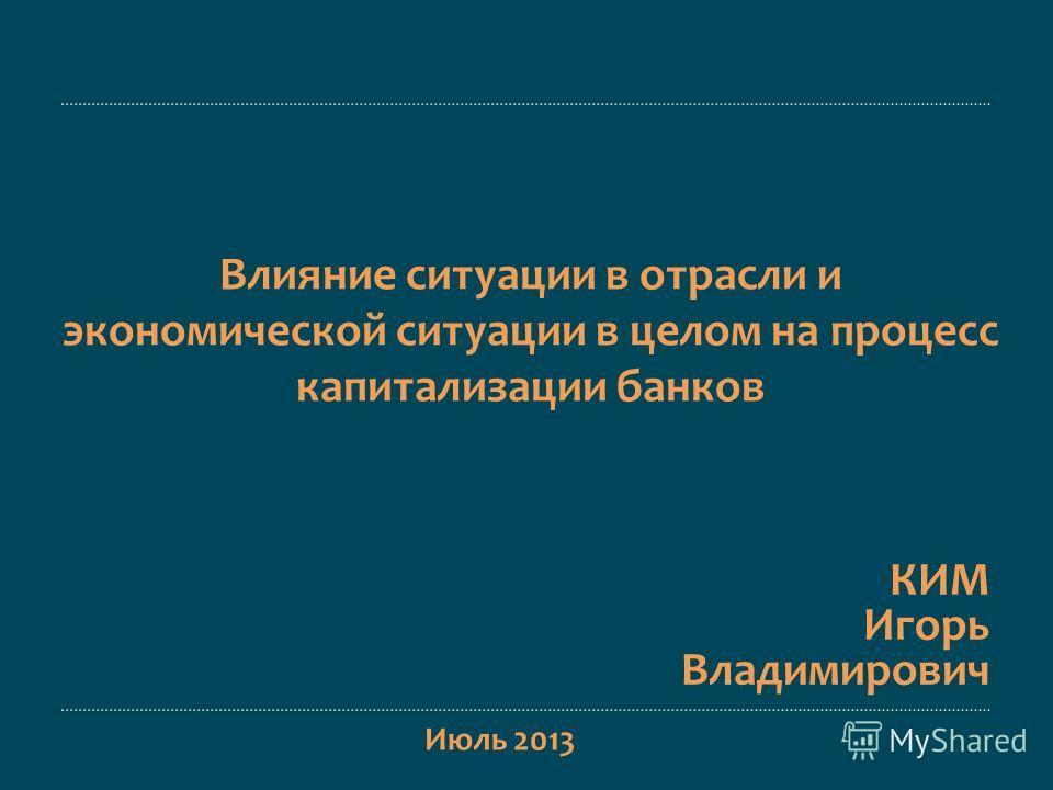 Июль 2013 Влияние ситуации в отрасли и экономической ситуации в целом на процесс капитализации банков КИМ Игорь Владимирович