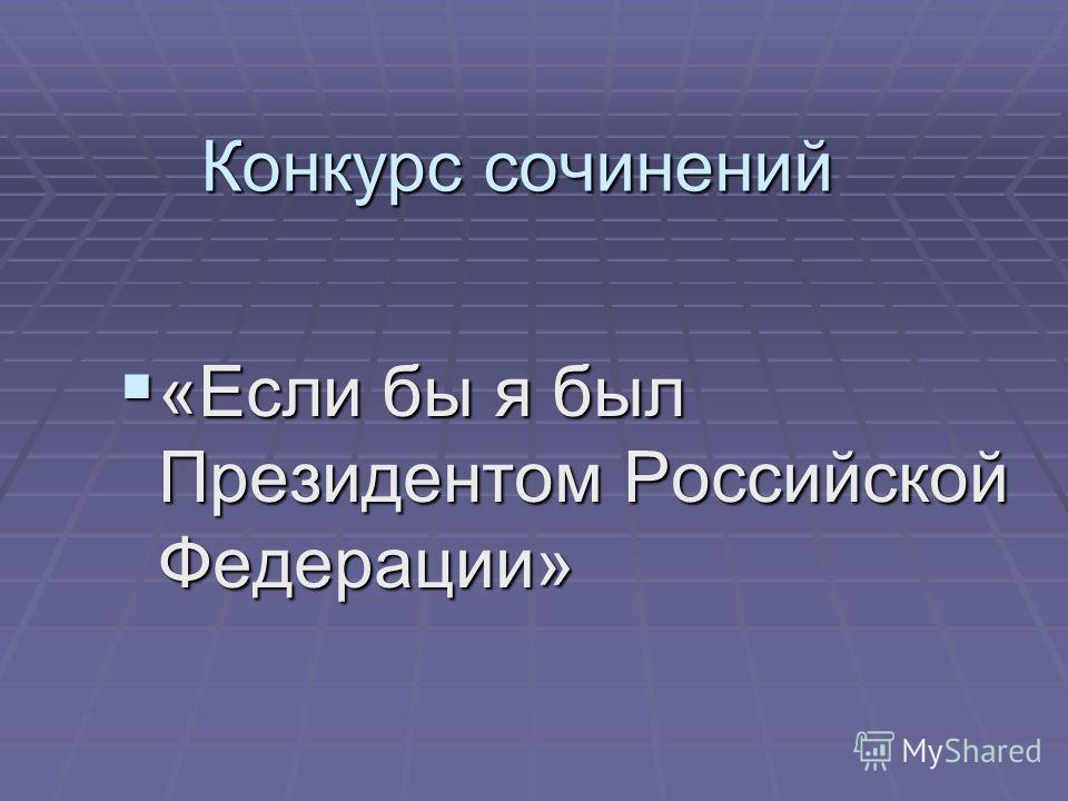 Конкурс сочинений «Если бы я был Президентом Российской Федерации» «Если бы я был Президентом Российской Федерации»