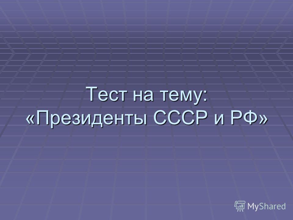 Тест на тему: «Президенты СССР и РФ»