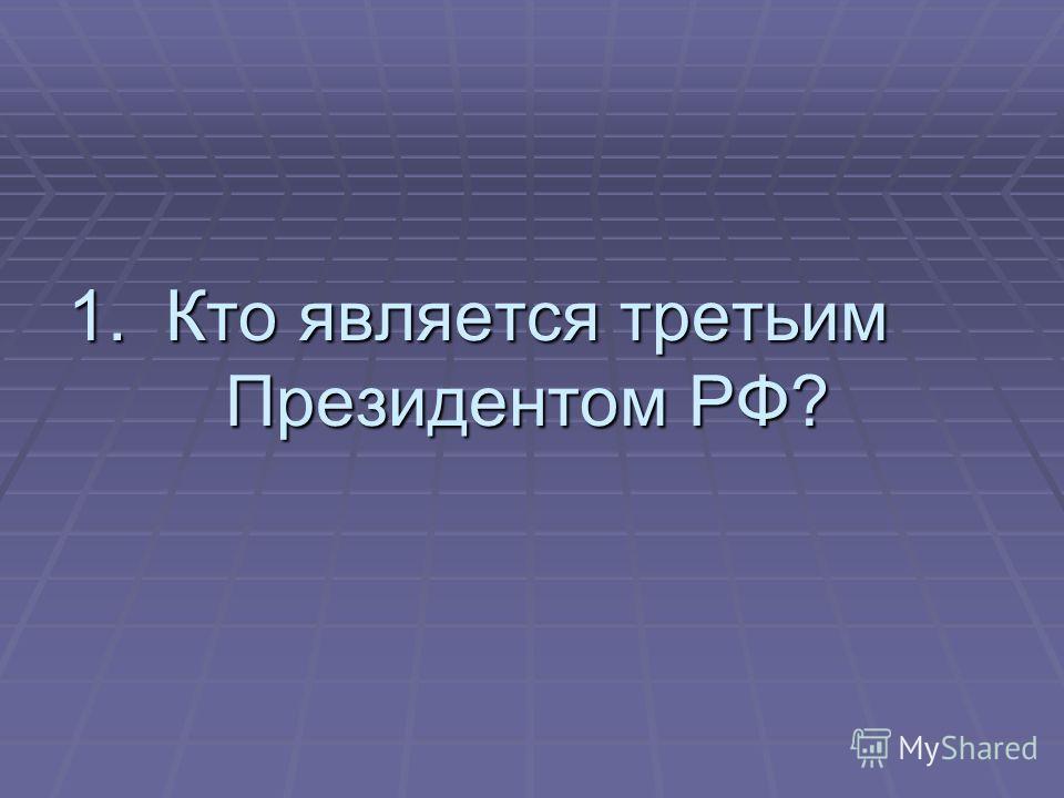 1.Кто является третьим Президентом РФ?
