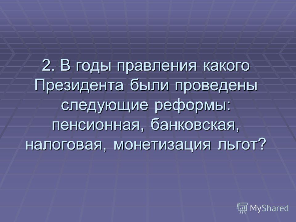 2. В годы правления какого Президента были проведены следующие реформы: пенсионная, банковская, налоговая, монетизация льгот?