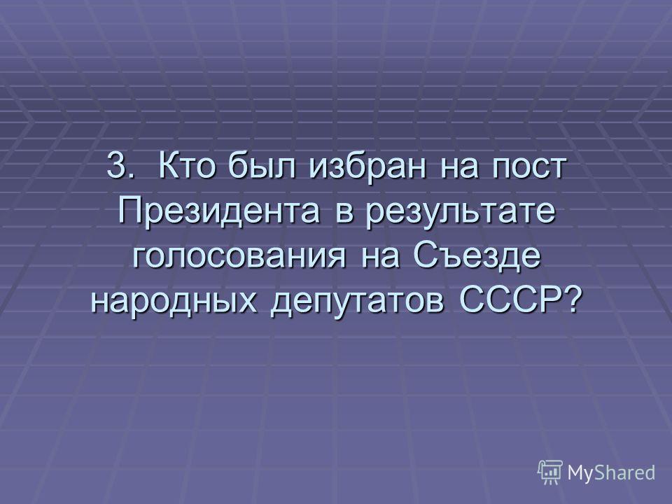 3. Кто был избран на пост Президента в результате голосования на Съезде народных депутатов СССР?