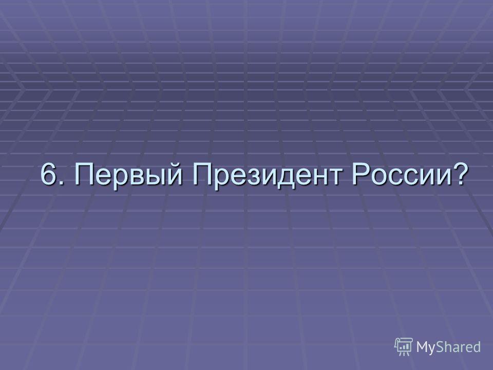 6. Первый Президент России?