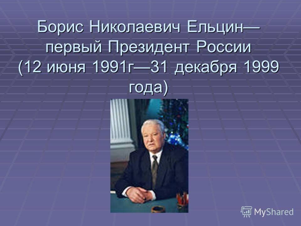 Борис Николаевич Ельцин первый Президент России (12 июня 1991г31 декабря 1999 года)