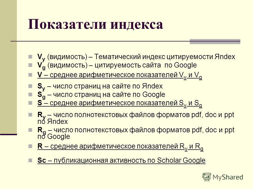 Показатели индекса V y (видимость) – Тематический индекс цитируемости Яndex V g (видимость) – цитируемость сайта по Google V – среднее арифметическое показателей V y и V g S y – число страниц на сайте по Яndex S g – число страниц на сайте по Google S